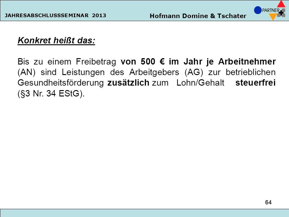 Hofmann Domine & Tschater JAHRESABSCHLUSSSEMINAR 2013 64 Konkret heißt das: Bis zu einem Freibetrag von 500 im Jahr je Arbeitnehmer (AN) sind Leistung