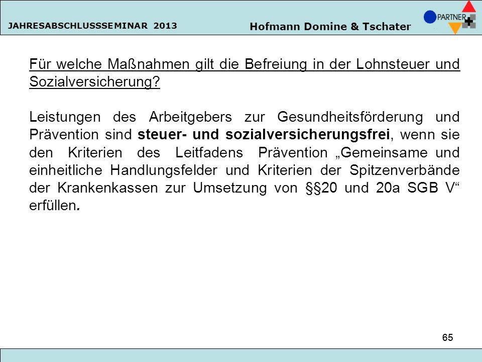 Hofmann Domine & Tschater JAHRESABSCHLUSSSEMINAR 2013 65 Für welche Maßnahmen gilt die Befreiung in der Lohnsteuer und Sozialversicherung? Leistungen