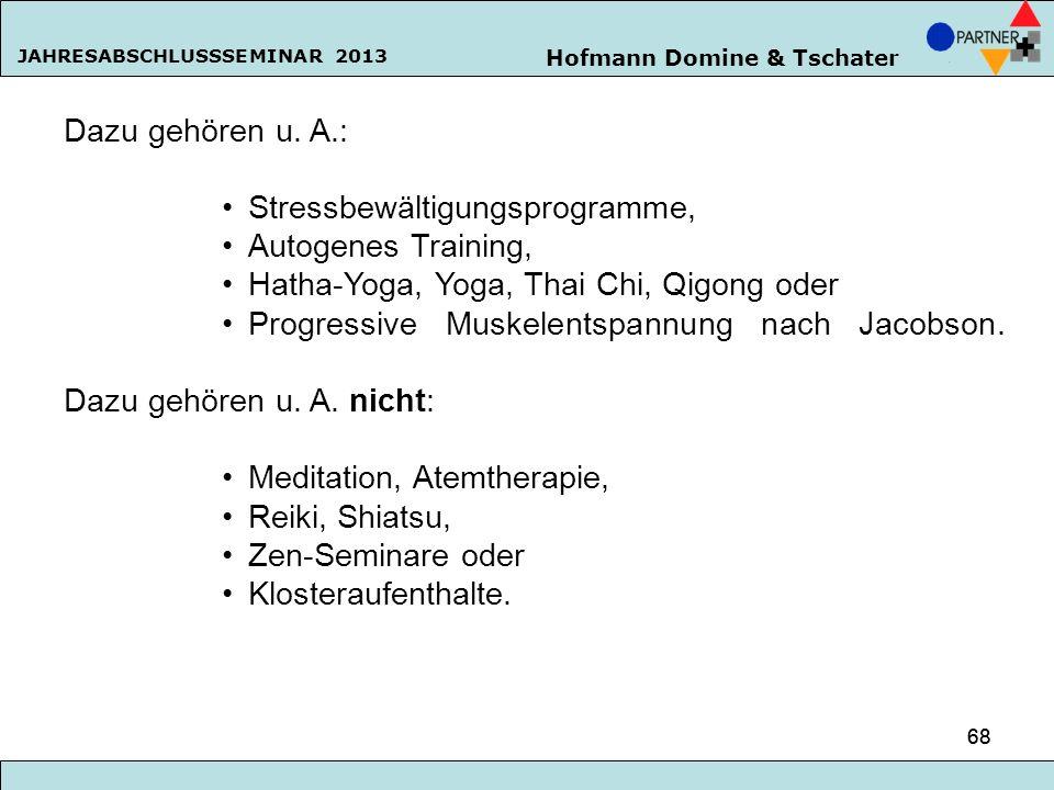 Hofmann Domine & Tschater JAHRESABSCHLUSSSEMINAR 2013 68 Dazu gehören u. A.: Stressbewältigungsprogramme, Autogenes Training, Hatha-Yoga, Yoga, Thai C