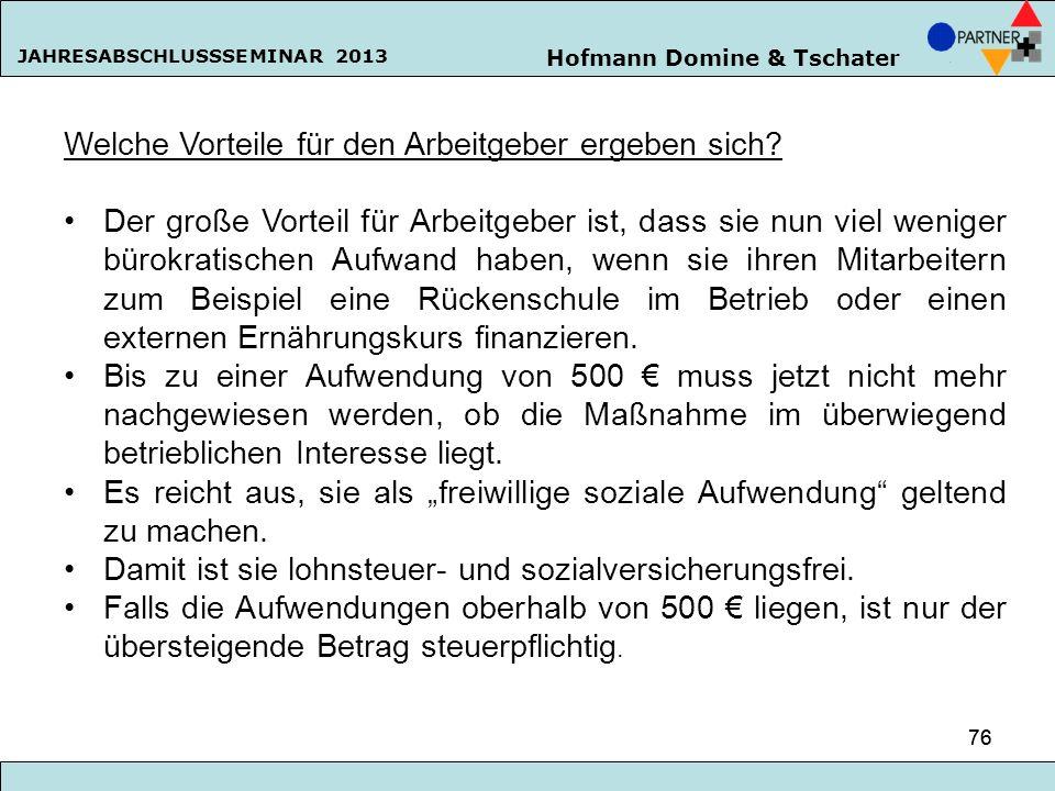 Hofmann Domine & Tschater JAHRESABSCHLUSSSEMINAR 2013 76 Welche Vorteile für den Arbeitgeber ergeben sich? Der große Vorteil für Arbeitgeber ist, dass