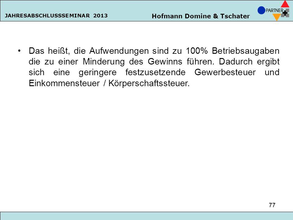 Hofmann Domine & Tschater JAHRESABSCHLUSSSEMINAR 2013 77 Das heißt, die Aufwendungen sind zu 100% Betriebsaugaben die zu einer Minderung des Gewinns f