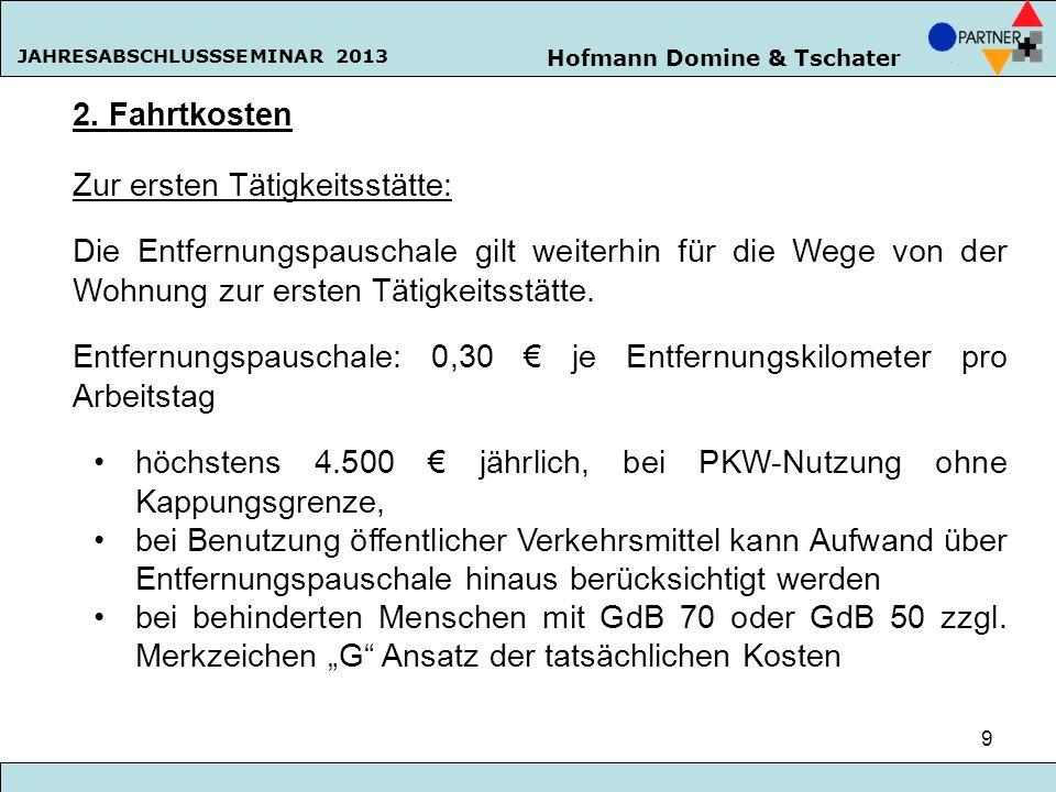 Hofmann Domine & Tschater JAHRESABSCHLUSSSEMINAR 2013 9 2. Fahrtkosten Zur ersten Tätigkeitsstätte: Die Entfernungspauschale gilt weiterhin für die We