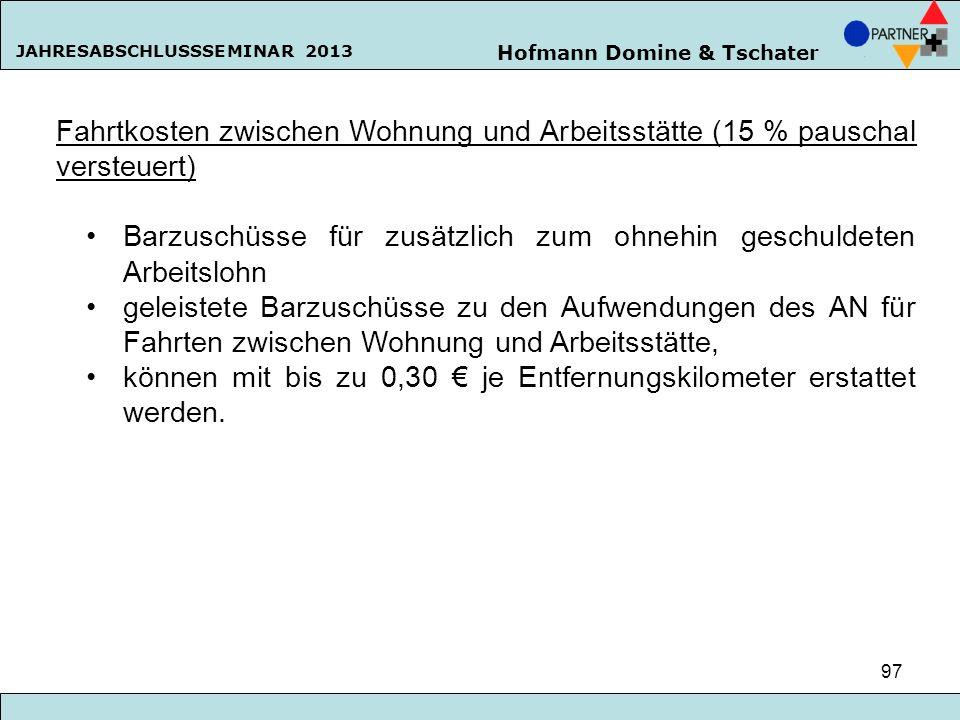 Hofmann Domine & Tschater JAHRESABSCHLUSSSEMINAR 2013 97 Fahrtkosten zwischen Wohnung und Arbeitsstätte (15 % pauschal versteuert) Barzuschüsse für zu
