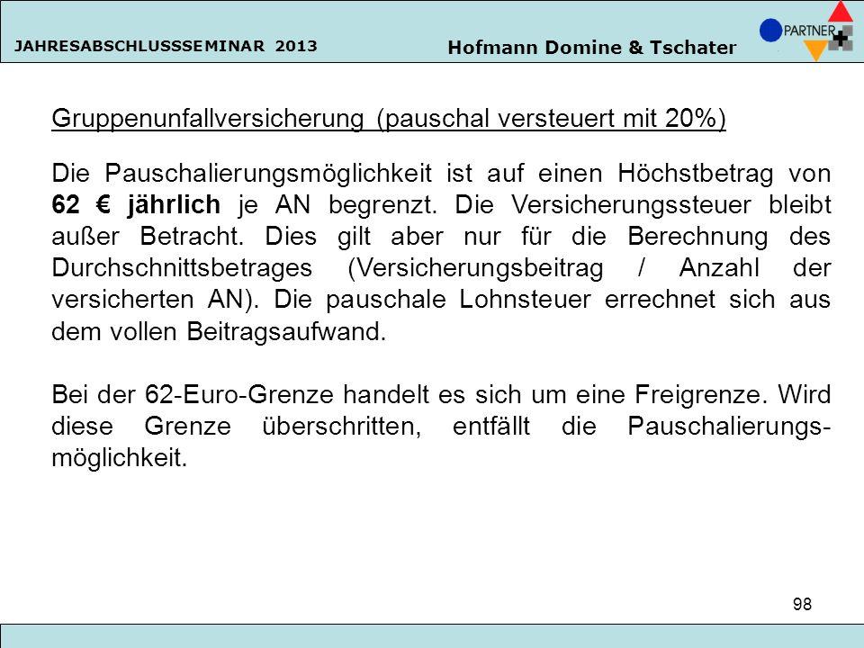 Hofmann Domine & Tschater JAHRESABSCHLUSSSEMINAR 2013 98 Gruppenunfallversicherung (pauschal versteuert mit 20%) Die Pauschalierungsmöglichkeit ist au