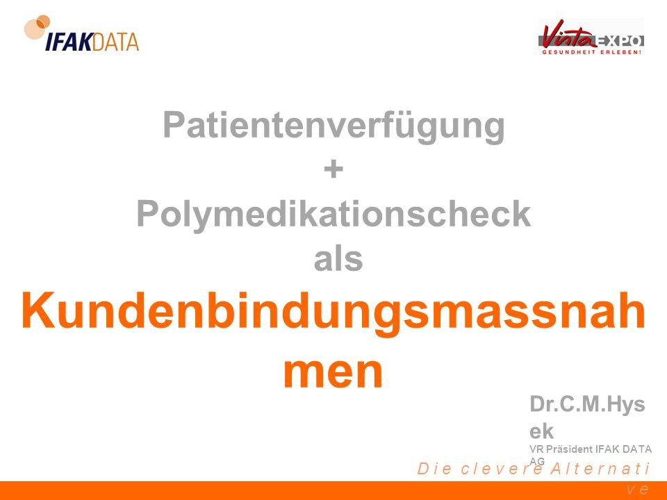 D i e c l e v e r e A l t e r n a t i v e Patientenverfügung + Polymedikationscheck als Kundenbindungsmassnah men Dr.C.M.Hys ek VR Präsident IFAK DATA AG