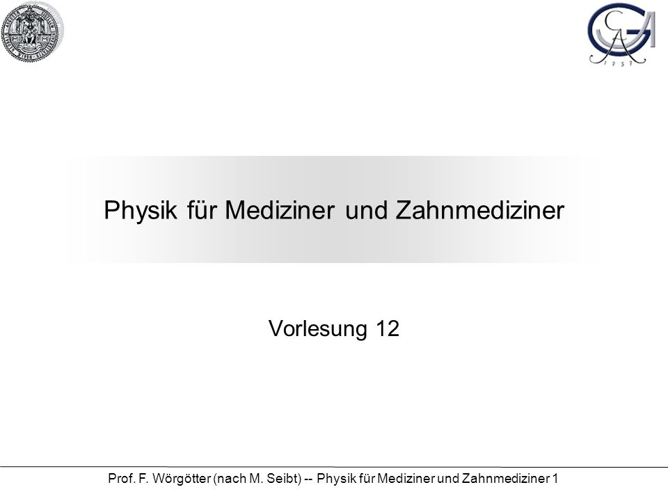 Prof. F. Wörgötter (nach M. Seibt) -- Physik für Mediziner und Zahnmediziner 1 Physik für Mediziner und Zahnmediziner Vorlesung 12