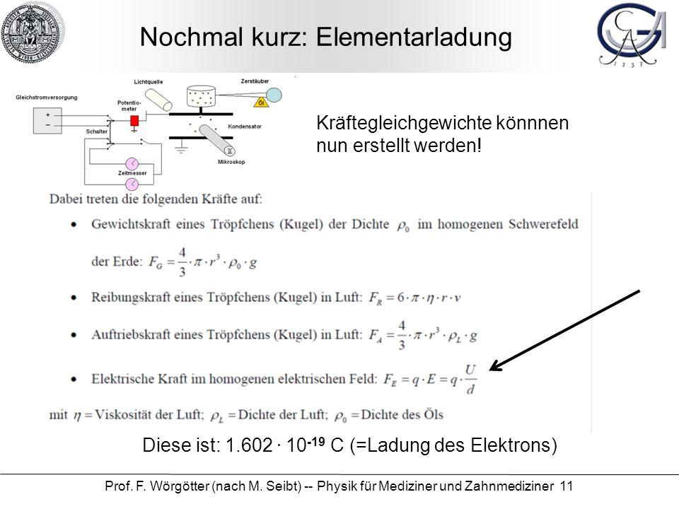 Prof. F. Wörgötter (nach M. Seibt) -- Physik für Mediziner und Zahnmediziner 11 Nochmal kurz: Elementarladung Diese ist: 1.602. 10 -19 C (=Ladung des