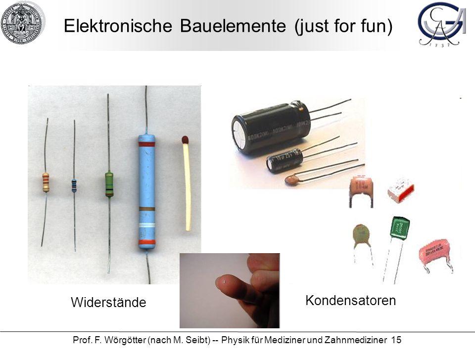 Prof. F. Wörgötter (nach M. Seibt) -- Physik für Mediziner und Zahnmediziner 15 Elektronische Bauelemente (just for fun) Widerstände Kondensatoren