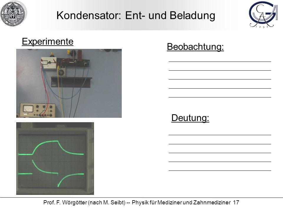 Prof. F. Wörgötter (nach M. Seibt) -- Physik für Mediziner und Zahnmediziner 17 Kondensator: Ent- und Beladung Beobachtung: Deutung: Experimente