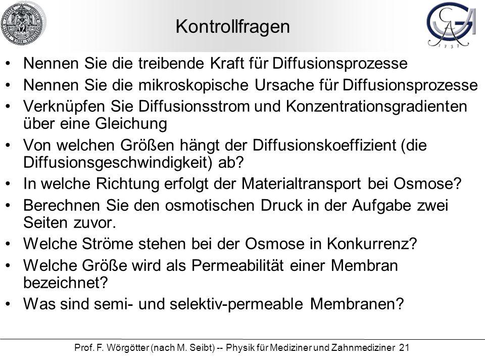 Prof. F. Wörgötter (nach M. Seibt) -- Physik für Mediziner und Zahnmediziner 21 Kontrollfragen Nennen Sie die treibende Kraft für Diffusionsprozesse N
