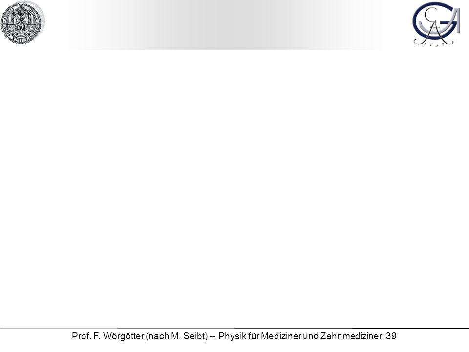 Prof. F. Wörgötter (nach M. Seibt) -- Physik für Mediziner und Zahnmediziner 39