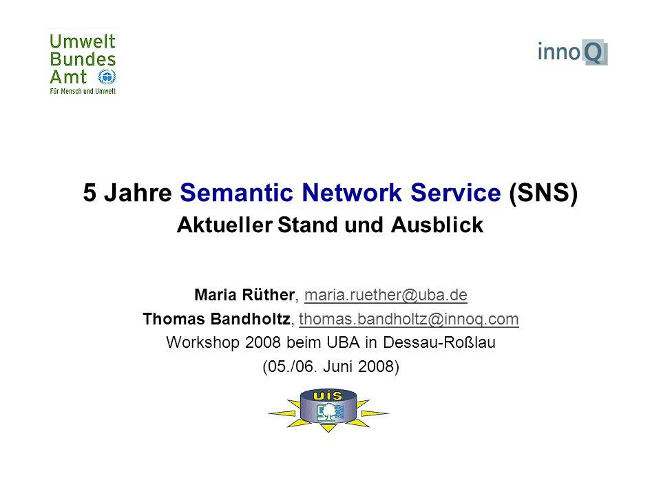 5 Jahre Semantic Network Service (SNS) Aktueller Stand und Ausblick Maria Rüther, maria.ruether@uba.demaria.ruether@uba.de Thomas Bandholtz, thomas.bandholtz@innoq.comthomas.bandholtz@innoq.com Workshop 2008 beim UBA in Dessau-Roßlau (05./06.