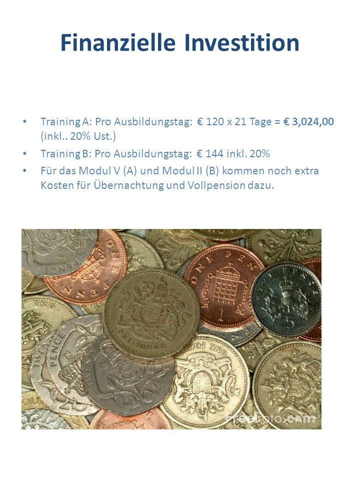 Finanzielle Investition Training A: Pro Ausbildungstag: 120 x 21 Tage = 3,024,00 (inkl.. 20% Ust.) Training B: Pro Ausbildungstag: 144 inkl. 20% Für d