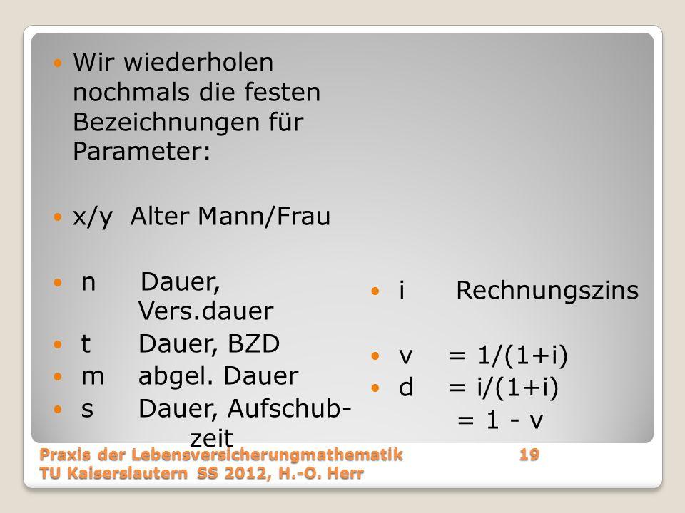 Wir wiederholen nochmals die festen Bezeichnungen für Parameter: x/y Alter Mann/Frau n Dauer, Vers.dauer t Dauer, BZD m abgel. Dauer s Dauer, Aufschub