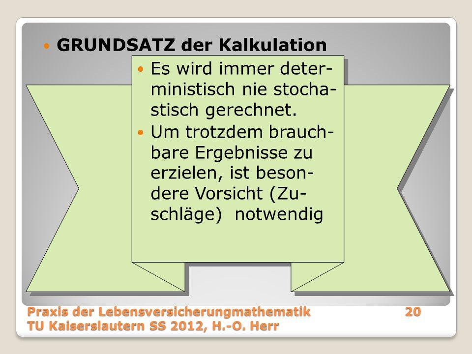 GRUNDSATZ der Kalkulation Praxis der Lebensversicherungmathematik20 TU Kaiserslautern SS 2012, H.-O. Herr Es wird immer deter- ministisch nie stocha-