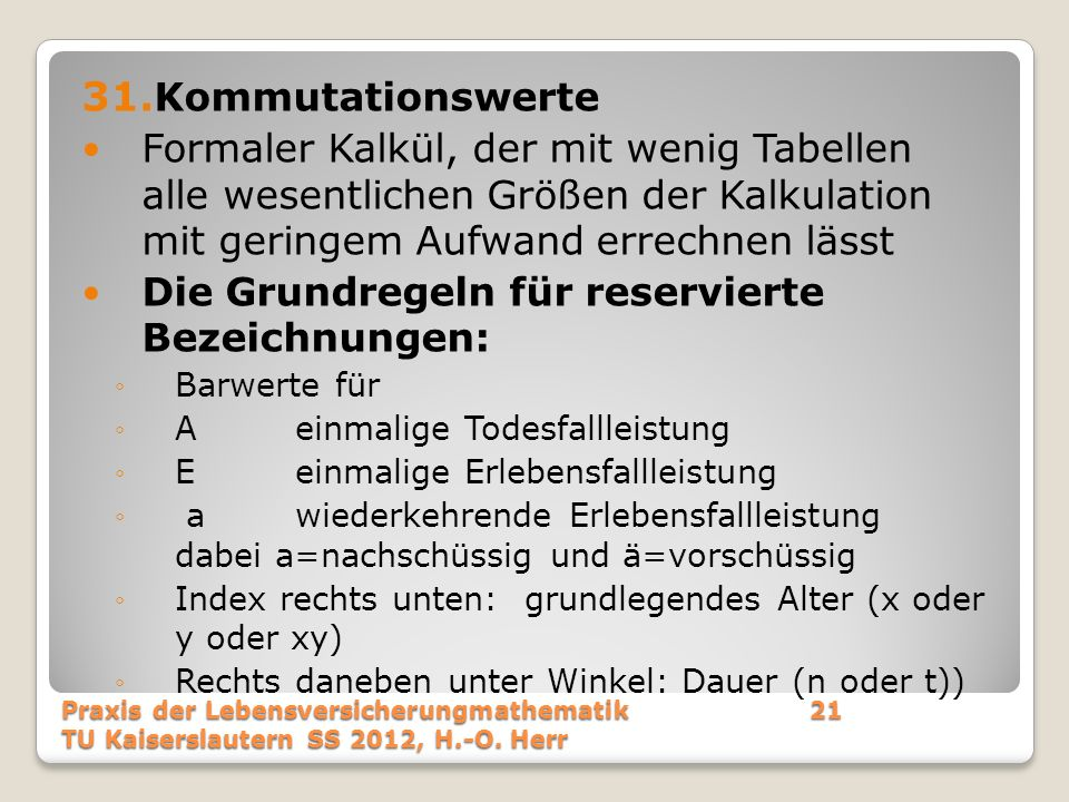 31. Kommutationswerte Formaler Kalkül, der mit wenig Tabellen alle wesentlichen Größen der Kalkulation mit geringem Aufwand errechnen lässt Die Grundr