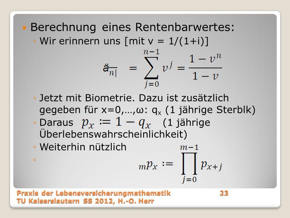 Berechnung eines Rentenbarwertes: Wir erinnern uns [mit v = 1/(1+i)] Jetzt mit Biometrie. Dazu ist zusätzlich gegeben für x=0,…,ω: q x (1 jährige Ster