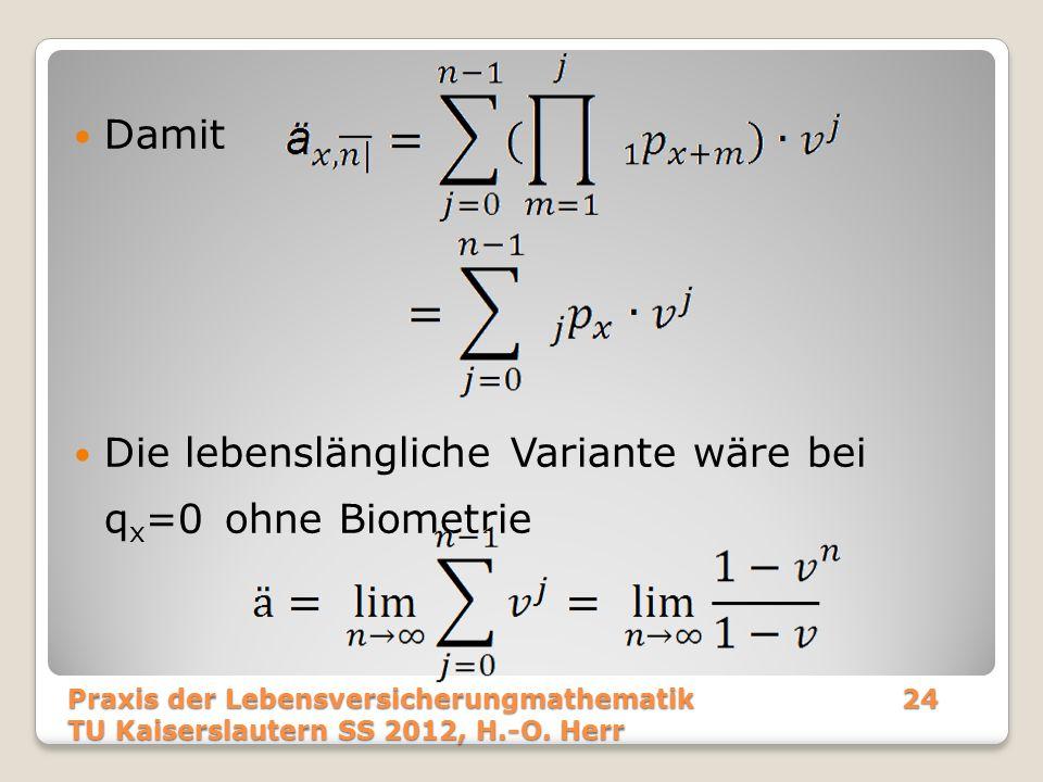 Damit Die lebenslängliche Variante wäre bei q x =0 ohne Biometrie Praxis der Lebensversicherungmathematik24 TU Kaiserslautern SS 2012, H.-O. Herr