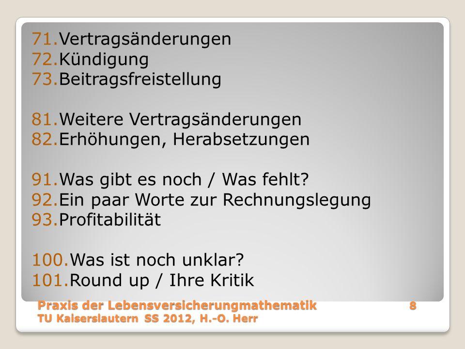 Praxis der Lebensversicherungmathematik 8 TU Kaiserslautern SS 2012, H.-O. Herr 71.Vertragsänderungen 72.Kündigung 73.Beitragsfreistellung 81.Weitere
