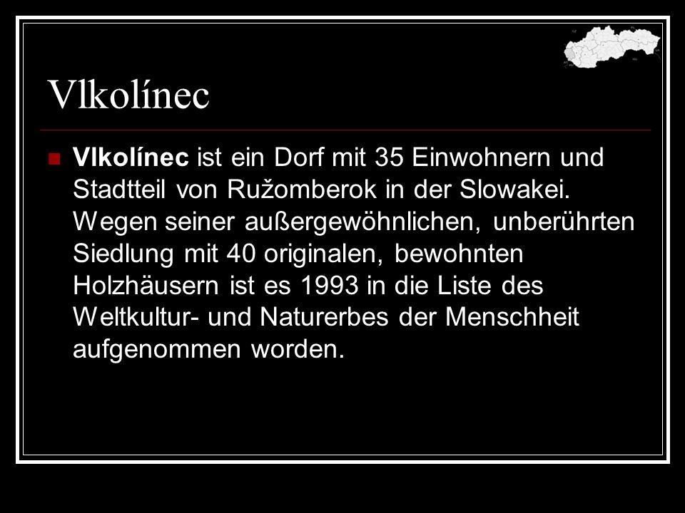 Vlkolínec Vlkolínec ist ein Dorf mit 35 Einwohnern und Stadtteil von Ružomberok in der Slowakei. Wegen seiner außergewöhnlichen, unberührten Siedlung