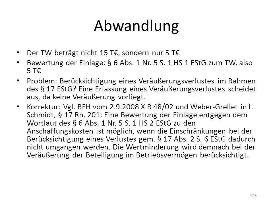 Abwandlung Der TW beträgt nicht 15 T, sondern nur 5 T Bewertung der Einlage: § 6 Abs. 1 Nr. 5 S. 1 HS 1 EStG zum TW, also 5 T Problem: Berücksichtigun