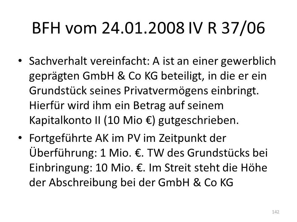 BFH vom 24.01.2008 IV R 37/06 Sachverhalt vereinfacht: A ist an einer gewerblich geprägten GmbH & Co KG beteiligt, in die er ein Grundstück seines Pri