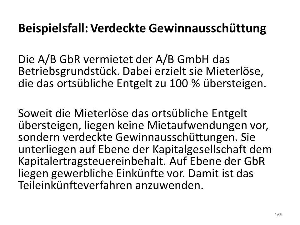 Beispielsfall: Verdeckte Gewinnausschüttung Die A/B GbR vermietet der A/B GmbH das Betriebsgrundstück. Dabei erzielt sie Mieterlöse, die das ortsüblic