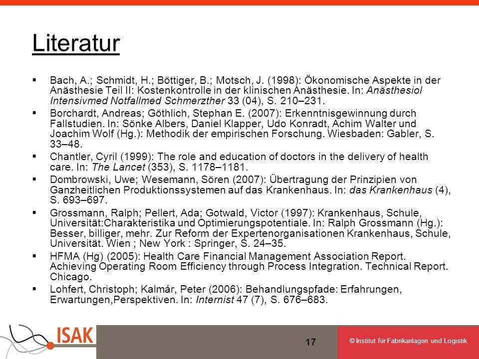 © Institut für Fabrikanlagen und Logistik 17 Literatur Bach, A.; Schmidt, H.; Böttiger, B.; Motsch, J. (1998): Ökonomische Aspekte in der Anästhesie T