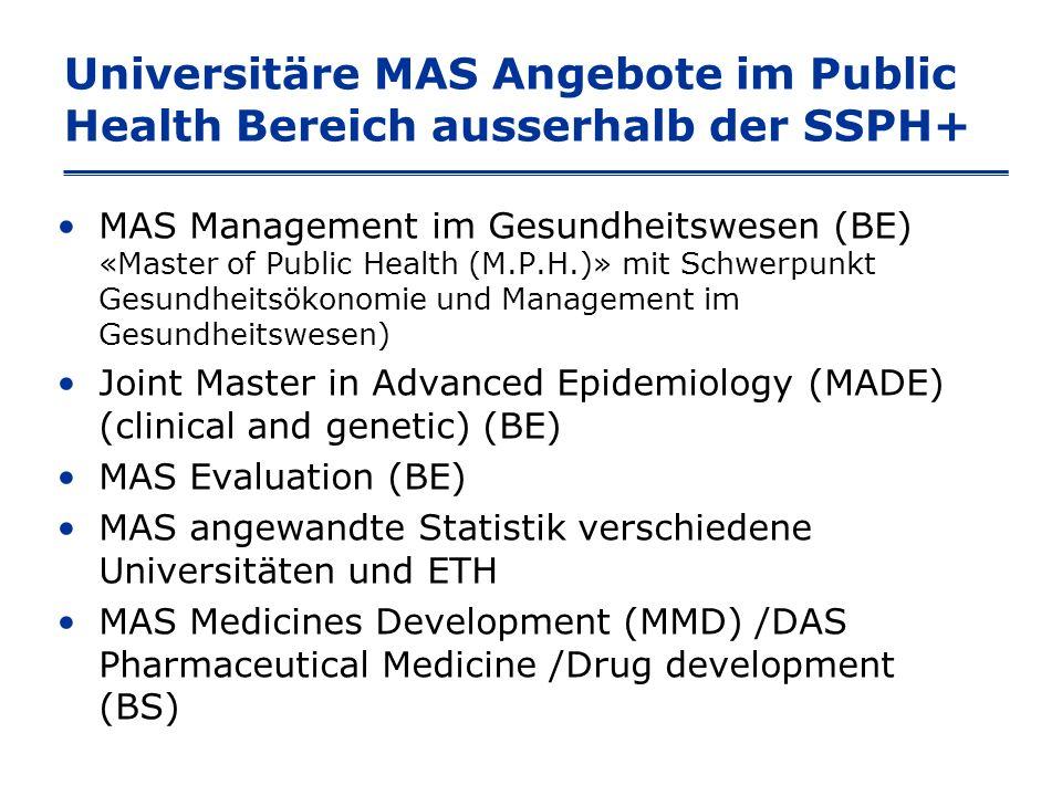 Universitäre MAS Angebote im Public Health Bereich ausserhalb der SSPH+ MAS Management im Gesundheitswesen (BE) «Master of Public Health (M.P.H.)» mit Schwerpunkt Gesundheitsökonomie und Management im Gesundheitswesen) Joint Master in Advanced Epidemiology (MADE) (clinical and genetic) (BE) MAS Evaluation (BE) MAS angewandte Statistik verschiedene Universitäten und ETH MAS Medicines Development (MMD) /DAS Pharmaceutical Medicine /Drug development (BS)
