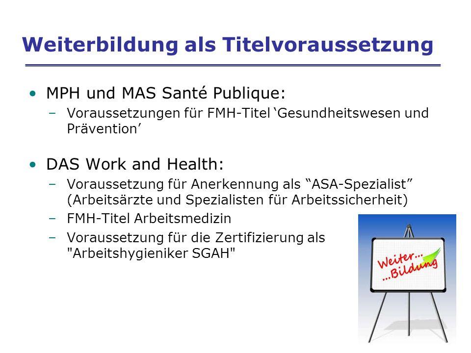 Weiterbildung als Titelvoraussetzung MPH und MAS Santé Publique: –Voraussetzungen für FMH-Titel Gesundheitswesen und Prävention DAS Work and Health: –Voraussetzung für Anerkennung als ASA-Spezialist (Arbeitsärzte und Spezialisten für Arbeitssicherheit) –FMH-Titel Arbeitsmedizin –Voraussetzung für die Zertifizierung als Arbeitshygieniker SGAH