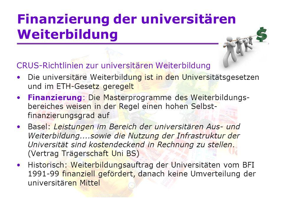 Finanzierung der universitären Weiterbildung CRUS-Richtlinien zur universitären Weiterbildung Die universitäre Weiterbildung ist in den Universitätsgesetzen und im ETH-Gesetz geregelt Finanzierung: Die Masterprogramme des Weiterbildungs- bereiches weisen in der Regel einen hohen Selbst- finanzierungsgrad auf Basel: Leistungen im Bereich der universitären Aus- und Weiterbildung....sowie die Nutzung der Infrastruktur der Universität sind kostendeckend in Rechnung zu stellen.