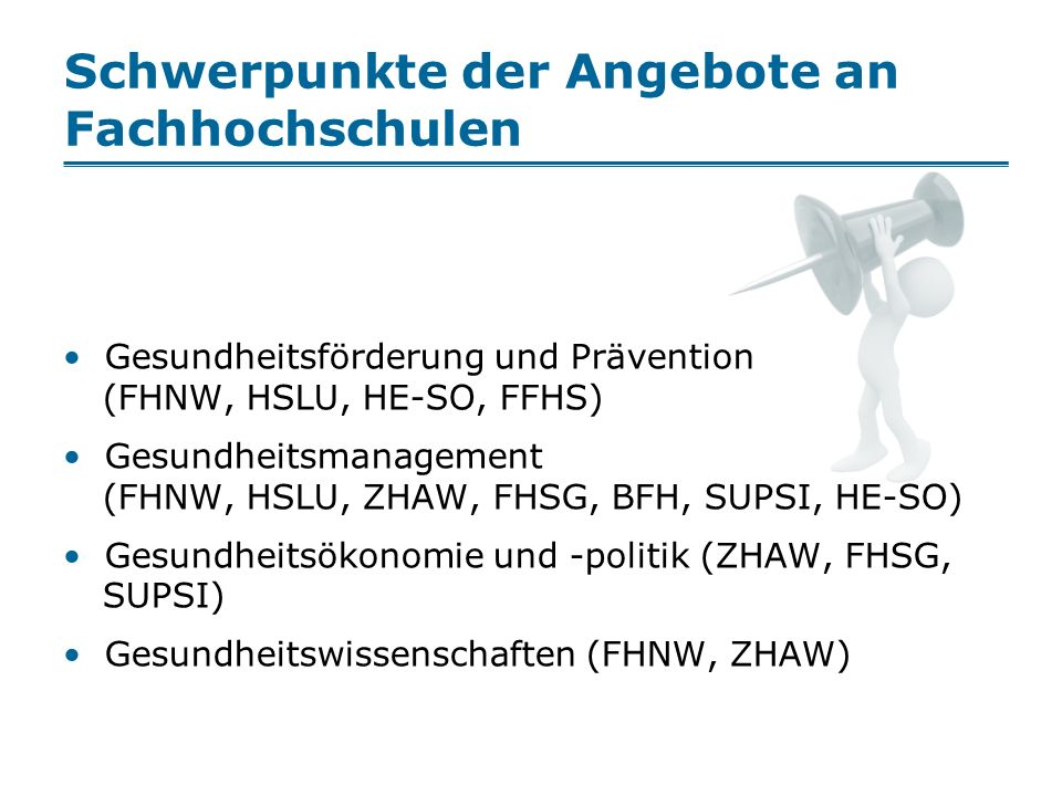Schwerpunkte der Angebote an Fachhochschulen Gesundheitsförderung und Prävention (FHNW, HSLU, HE-SO, FFHS) Gesundheitsmanagement (FHNW, HSLU, ZHAW, FHSG, BFH, SUPSI, HE-SO) Gesundheitsökonomie und -politik (ZHAW, FHSG, SUPSI) Gesundheitswissenschaften (FHNW, ZHAW)