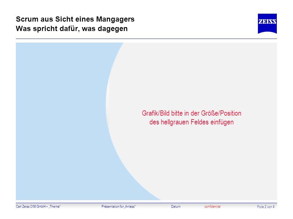 Carl Zeiss OIM GmbH – ThemaPräsentation für AnlassDatumconfidential Scrum aus Sicht eines Mangagers Was spricht dafür, was dagegen Grafik/Bild bitte i