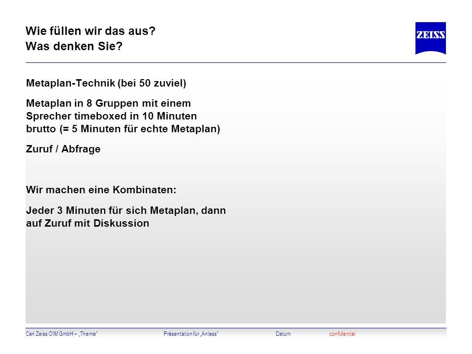 Carl Zeiss OIM GmbH – ThemaPräsentation für AnlassDatumconfidential Wie füllen wir das aus? Was denken Sie? Metaplan-Technik (bei 50 zuviel) Metaplan