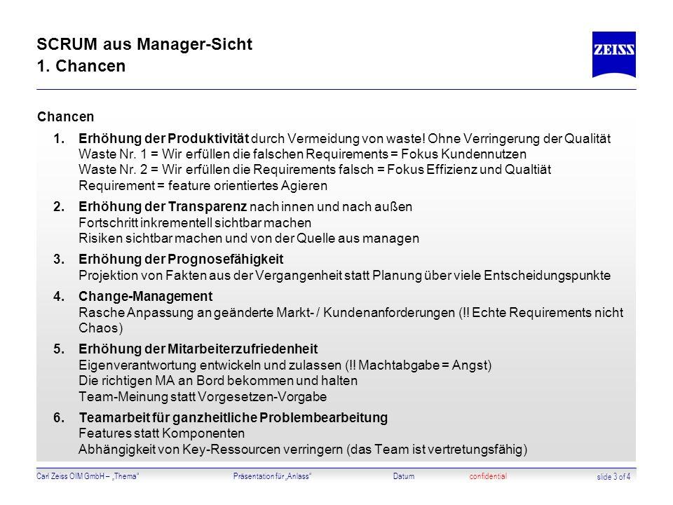 Carl Zeiss OIM GmbH – ThemaPräsentation für AnlassDatumconfidential SCRUM aus Manager-Sicht 1. Chancen Chancen 1.Erhöhung der Produktivität durch Verm