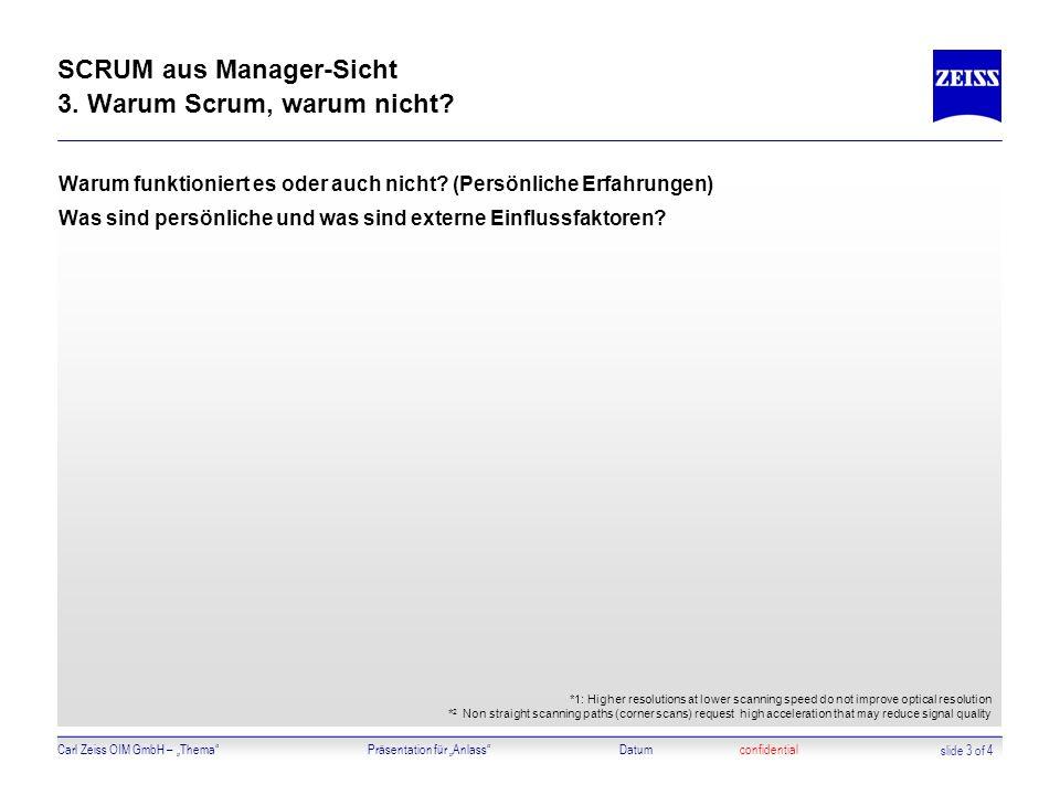 Carl Zeiss OIM GmbH – ThemaPräsentation für AnlassDatumconfidential SCRUM aus Manager-Sicht 3. Warum Scrum, warum nicht? Warum funktioniert es oder au