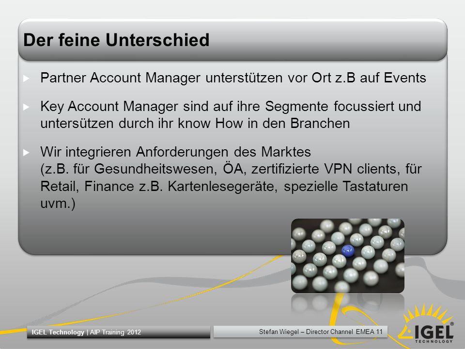 Stefan Wiegel – Director Channel EMEA 11 IGEL Technology | AIP Training 2012 Der feine Unterschied Partner Account Manager unterstützen vor Ort z.B au
