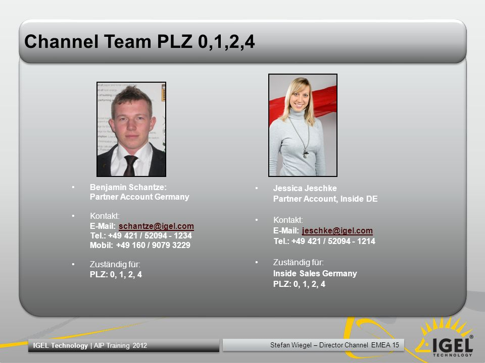 Stefan Wiegel – Director Channel EMEA 15 IGEL Technology | AIP Training 2012 Channel Team PLZ 0,1,2,4 Benjamin Schantze: Partner Account Germany Konta