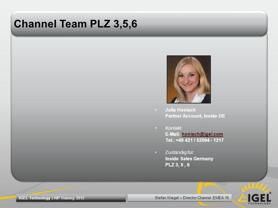 Stefan Wiegel – Director Channel EMEA 16 IGEL Technology | AIP Training 2012 Channel Team PLZ 3,5,6 Julia Honisch Partner Account, Inside DE Kontakt: