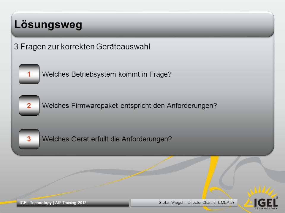 Stefan Wiegel – Director Channel EMEA 39 IGEL Technology | AIP Training 2012 Lösungsweg 3 Fragen zur korrekten Geräteauswahl 1 2 3 Welches Betriebsyst
