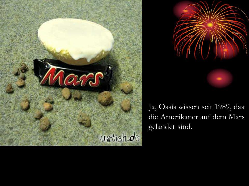 Ja, Ossis wissen seit 1989, das die Amerikaner auf dem Mars gelandet sind.