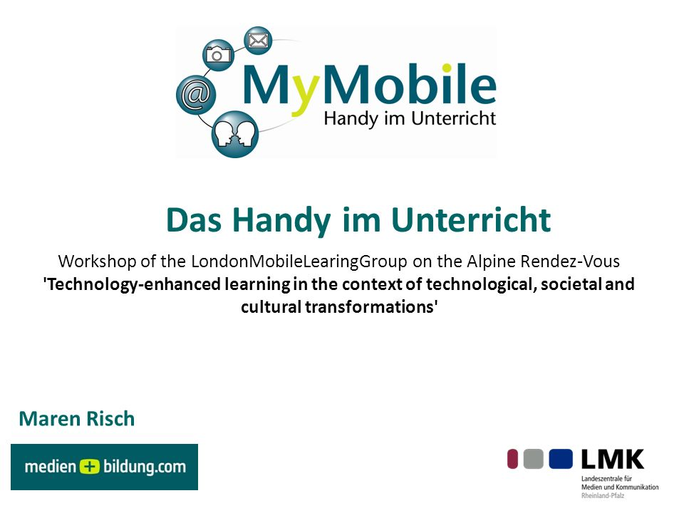 Das Handy im Unterricht Workshop of the LondonMobileLearingGroup on the Alpine Rendez-Vous Technology-enhanced learning in the context of technological, societal and cultural transformations Maren Risch