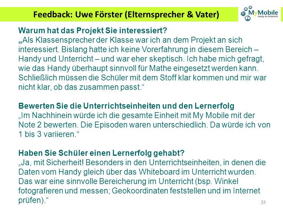 31 Feedback: Uwe Förster (Elternsprecher & Vater) Warum hat das Projekt Sie interessiert? Als Klassensprecher der Klasse war ich an dem Projekt an sic