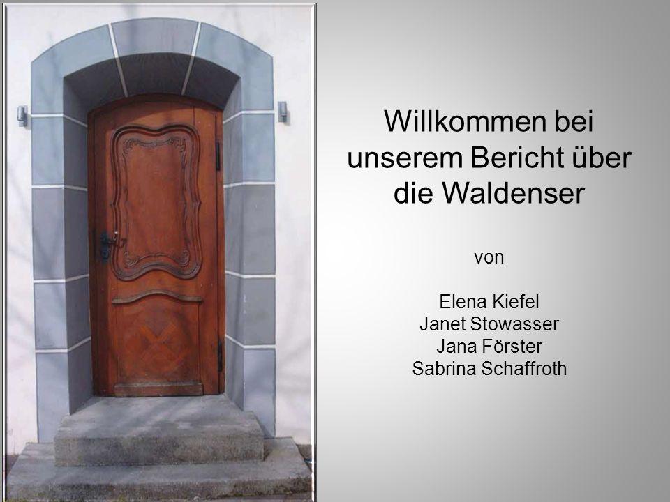 Willkommen bei unserem Bericht über die Waldenser von Elena Kiefel Janet Stowasser Jana Förster Sabrina Schaffroth