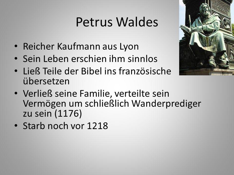 Petrus Waldes Reicher Kaufmann aus Lyon Sein Leben erschien ihm sinnlos Ließ Teile der Bibel ins französische übersetzen Verließ seine Familie, vertei