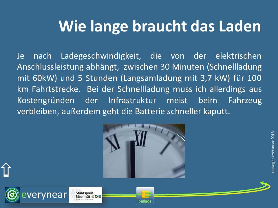 copyright everynear 2013 Wie lange braucht das Laden Je nach Ladegeschwindigkeit, die von der elektrischen Anschlussleistung abhängt, zwischen 30 Minu