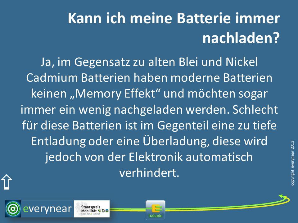 copyright everynear 2013 Kann ich meine Batterie immer nachladen? Ja, im Gegensatz zu alten Blei und Nickel Cadmium Batterien haben moderne Batterien