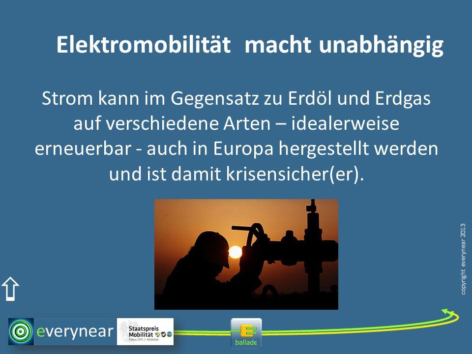 copyright everynear 2013 Elektromobilität macht unabhängig Strom kann im Gegensatz zu Erdöl und Erdgas auf verschiedene Arten – idealerweise erneuerbar - auch in Europa hergestellt werden und ist damit krisensicher(er).