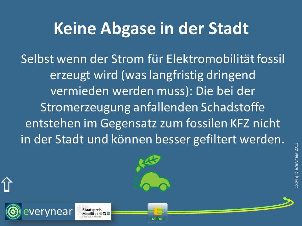 copyright everynear 2013 Keine Abgase in der Stadt Selbst wenn der Strom für Elektromobilität fossil erzeugt wird (was langfristig dringend vermieden