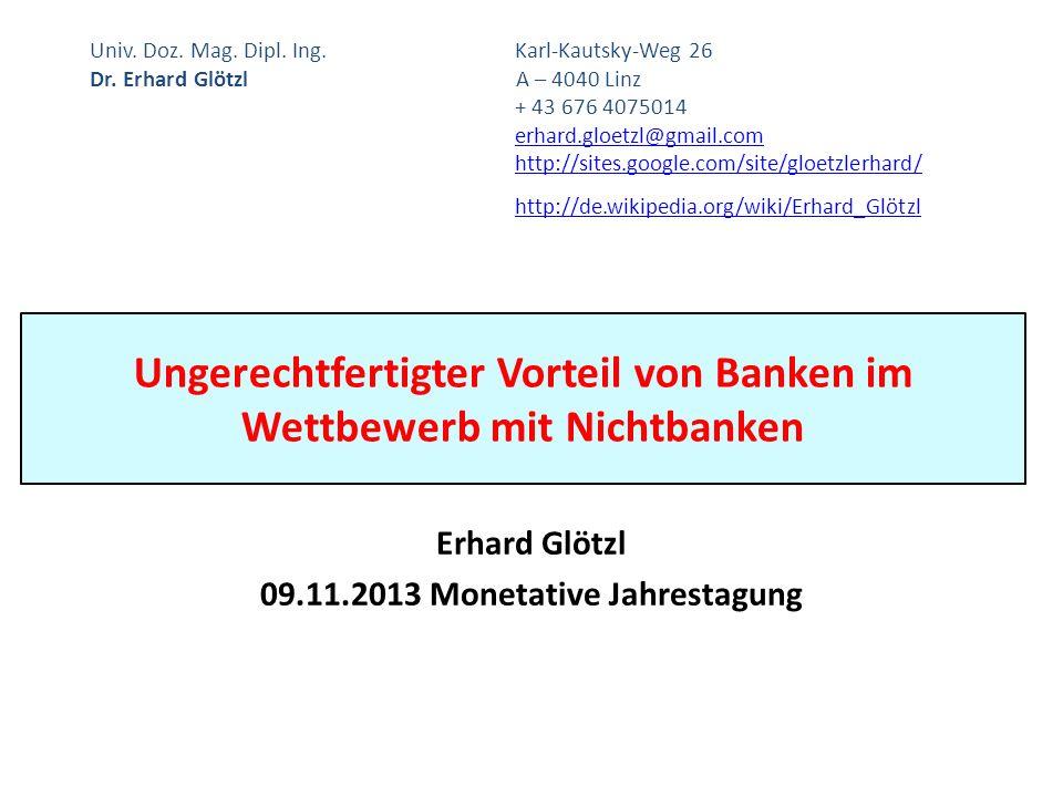 Ungerechtfertigter Vorteil von Banken im Wettbewerb mit Nichtbanken Erhard Glötzl 09.11.2013 Monetative Jahrestagung Univ. Doz. Mag. Dipl. Ing.Karl-Ka